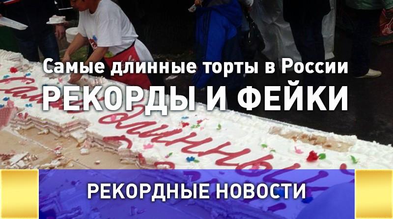 Самые длинные торты в России: рекорды и фейки